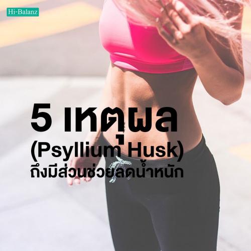 5 เหตุผล ที่ทำไม ไซเลียม ฮัสค์ (Psyllium Husk) ถึงมีส่วนช่วยลดน้ำหนัก